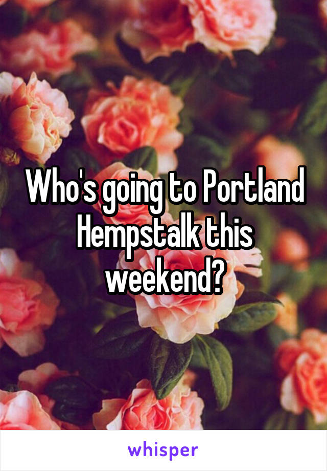 Who's going to Portland Hempstalk this weekend?
