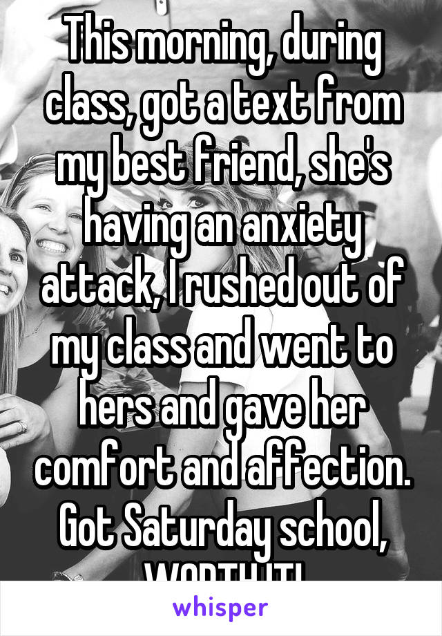 This morning, during class, got a text from my best friend, she's having an anxiety attack, I rushed out of my class and went to hers and gave her comfort and affection. Got Saturday school, WORTH IT!