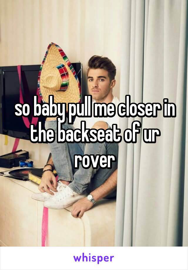 so baby pull me closer in the backseat of ur rover