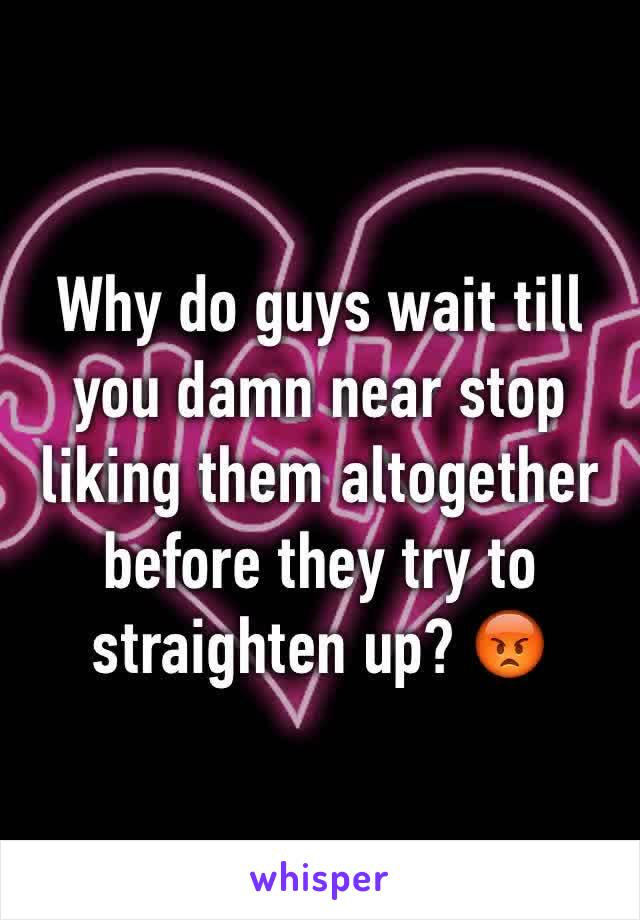 Why do guys wait till you damn near stop liking them altogether before they try to straighten up? 😡