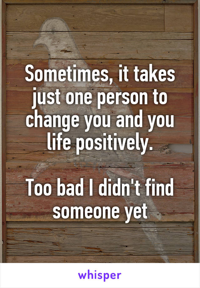 Sometimes, it takes just one person to change you and you life positively.  Too bad I didn't find someone yet