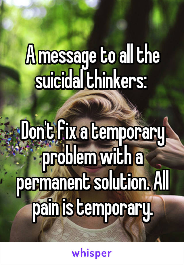 A message to all the suicidal thinkers:   Don't fix a temporary problem with a permanent solution. All pain is temporary.