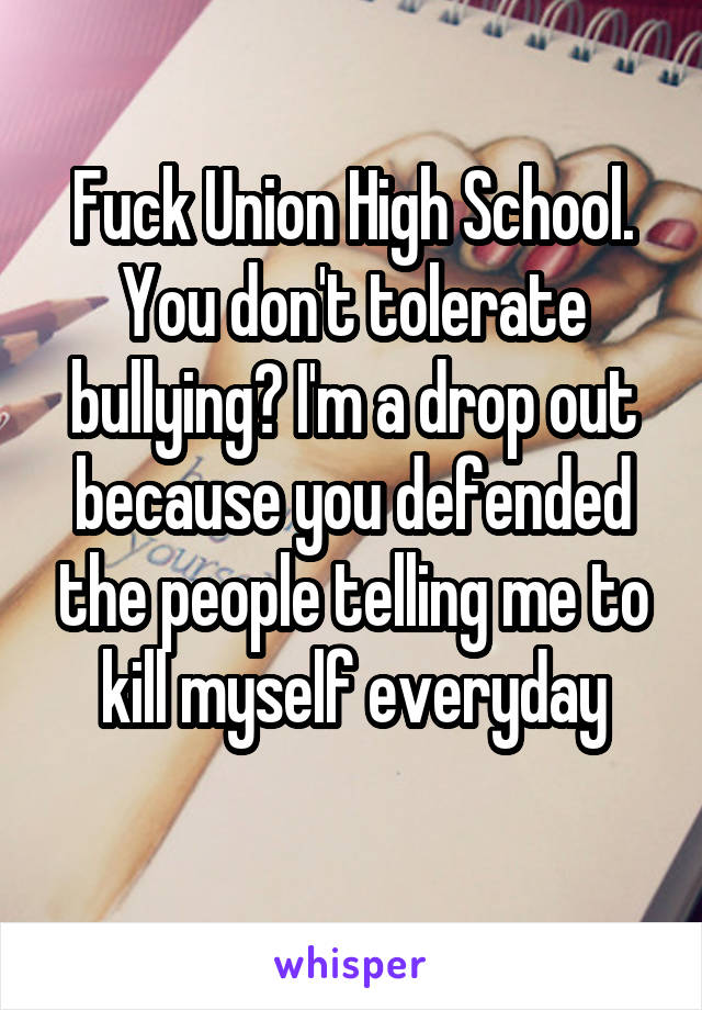 Fuck Union High School. You don't tolerate bullying? I'm a drop out because you defended the people telling me to kill myself everyday
