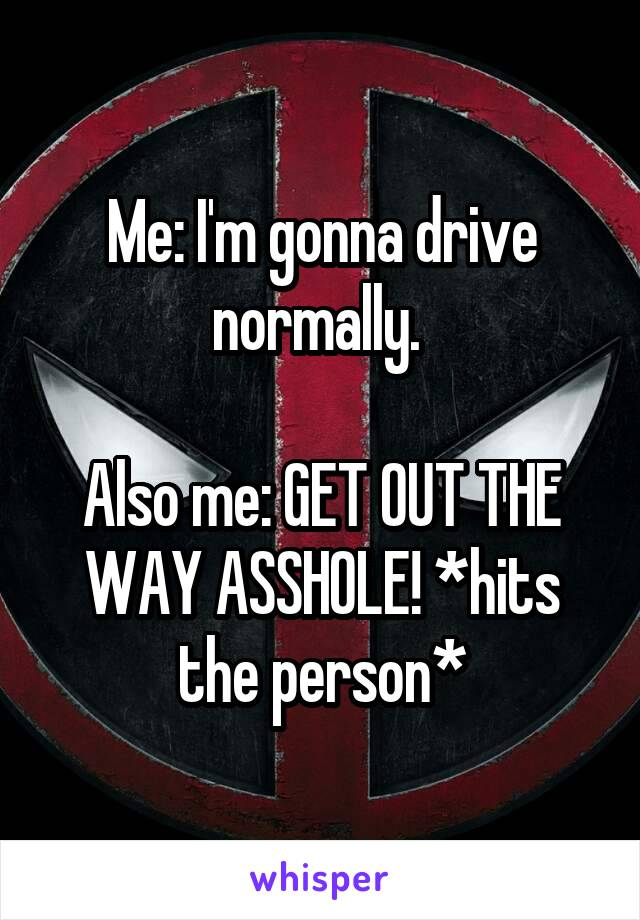 Me: I'm gonna drive normally.   Also me: GET OUT THE WAY ASSHOLE! *hits the person*