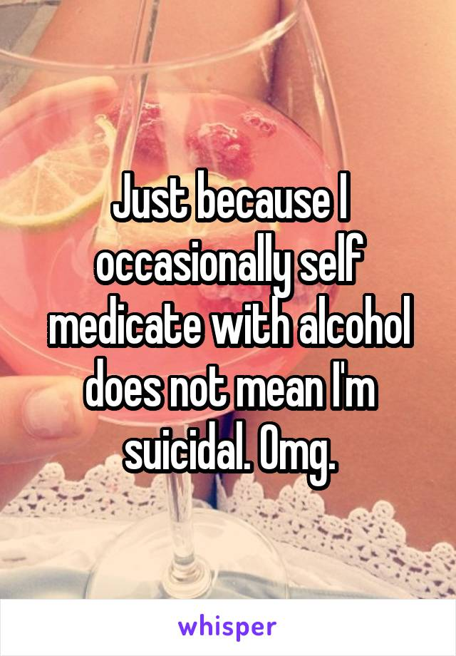 Just because I occasionally self medicate with alcohol does not mean I'm suicidal. Omg.