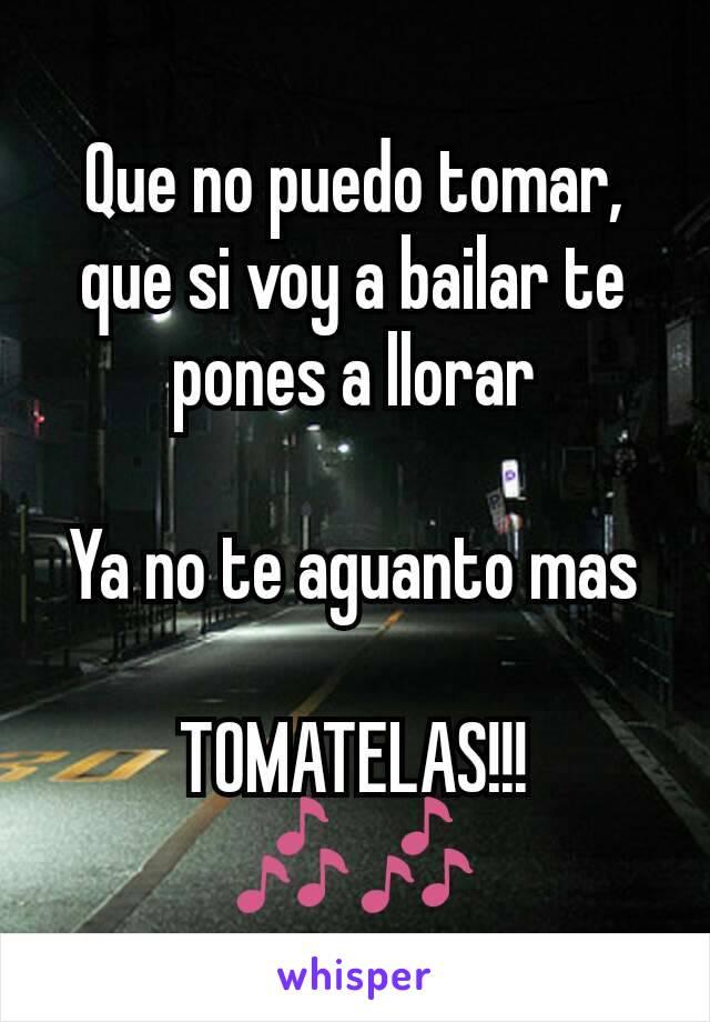 Que no puedo tomar, que si voy a bailar te pones a llorar  Ya no te aguanto mas  TOMATELAS!!! 🎶🎶