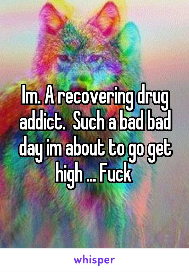 Im. A recovering drug addict.  Such a bad bad day im about to go get high ... Fuck