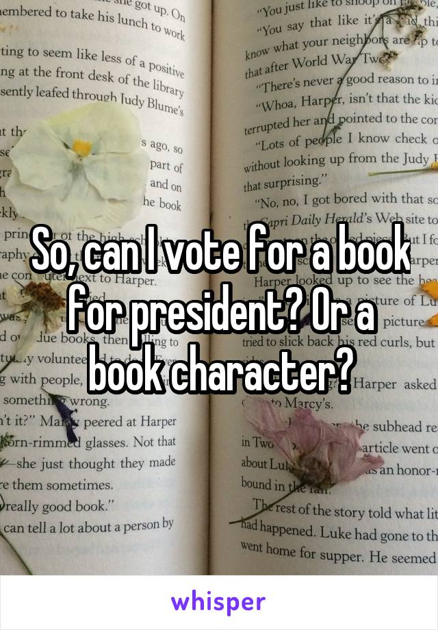 So, can I vote for a book for president? Or a book character?