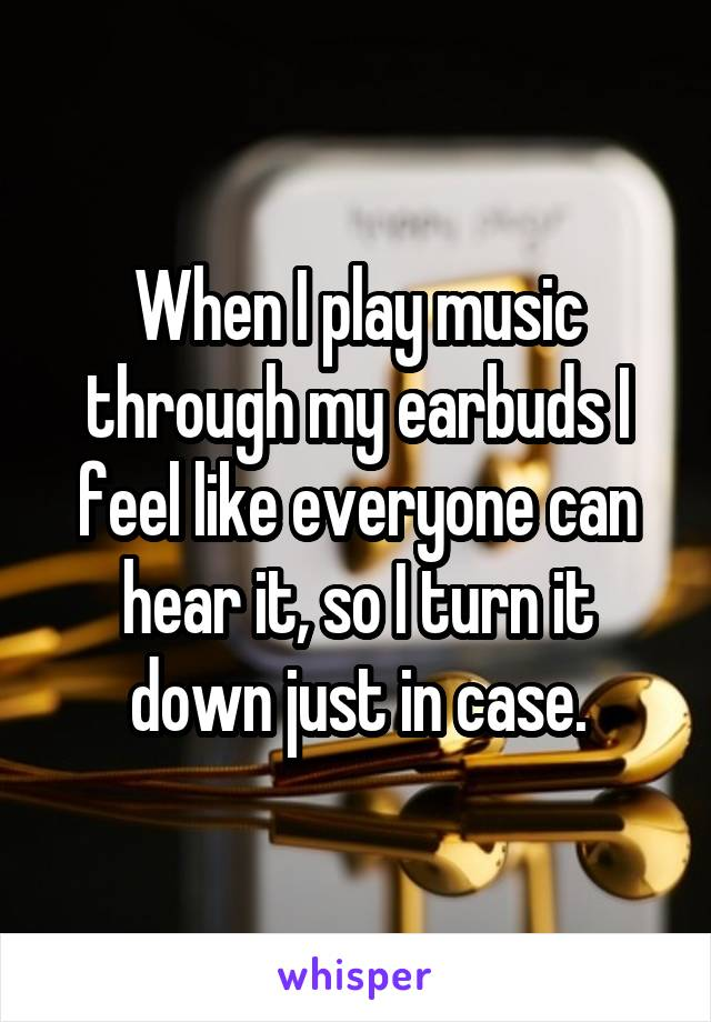 When I play music through my earbuds I feel like everyone can hear it, so I turn it down just in case.