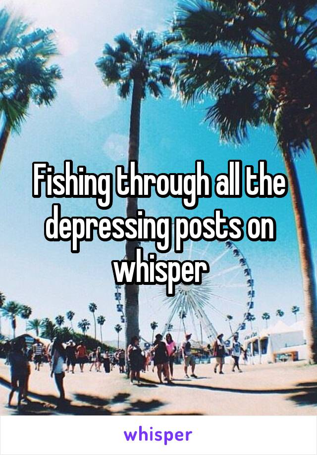 Fishing through all the depressing posts on whisper