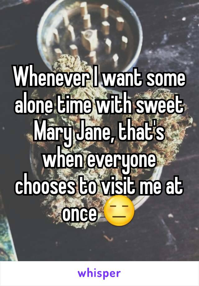 Whenever I want some alone time with sweet Mary Jane, that's when everyone chooses to visit me at once 😑