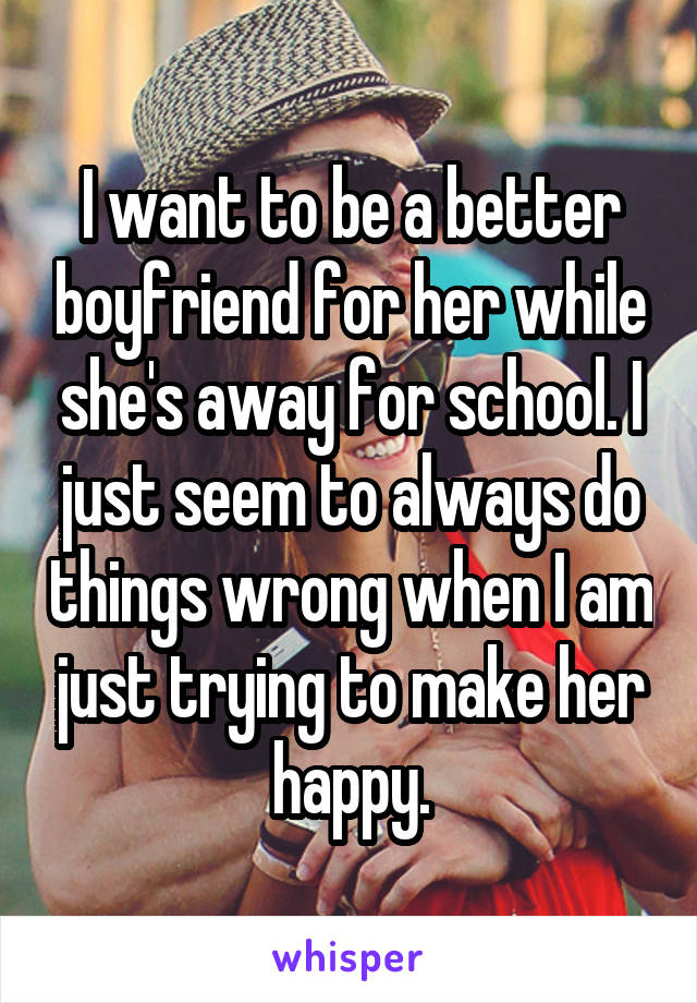I want to be a better boyfriend for her while she's away for school. I just seem to always do things wrong when I am just trying to make her happy.