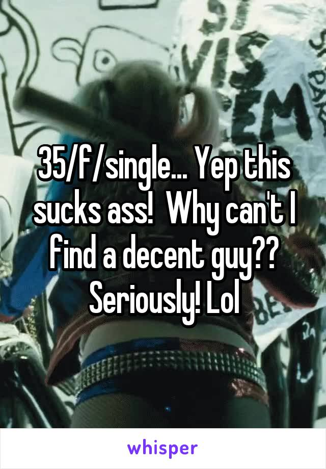 35/f/single... Yep this sucks ass!  Why can't I find a decent guy?? Seriously! Lol