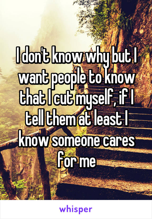 I don't know why but I want people to know that I cut myself, if I tell them at least I know someone cares for me