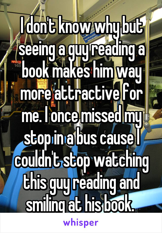 I don't know why but seeing a guy reading a book makes him way more attractive for me. I once missed my stop in a bus cause I couldn't stop watching this guy reading and smiling at his book.