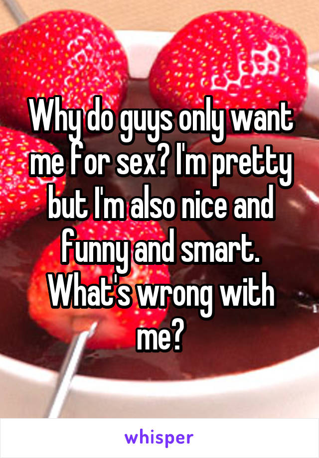Why do guys only want me for sex? I'm pretty but I'm also nice and funny and smart. What's wrong with me?