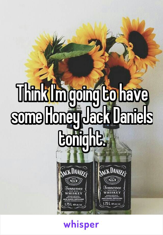 Think I'm going to have some Honey Jack Daniels tonight.