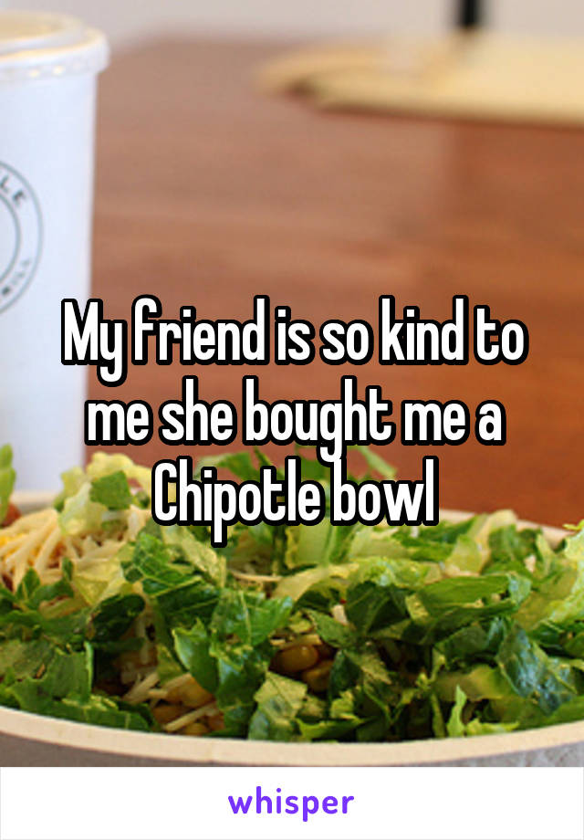 My friend is so kind to me she bought me a Chipotle bowl