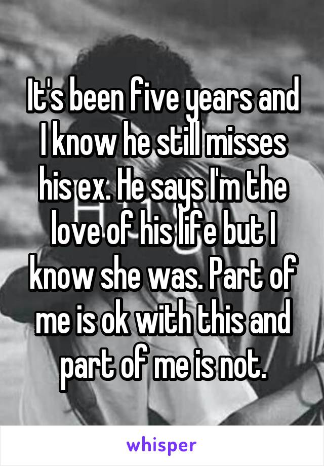 It's been five years and I know he still misses his ex. He says I'm the love of his life but I know she was. Part of me is ok with this and part of me is not.
