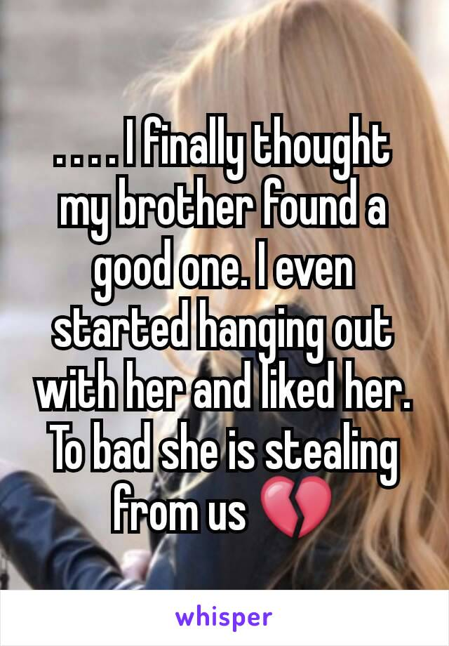 . . . . I finally thought my brother found a good one. I even started hanging out with her and liked her. To bad she is stealing from us 💔