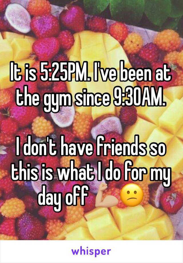 It is 5:25PM. I've been at the gym since 9:30AM.   I don't have friends so this is what I do for my day off 💪🏼😕