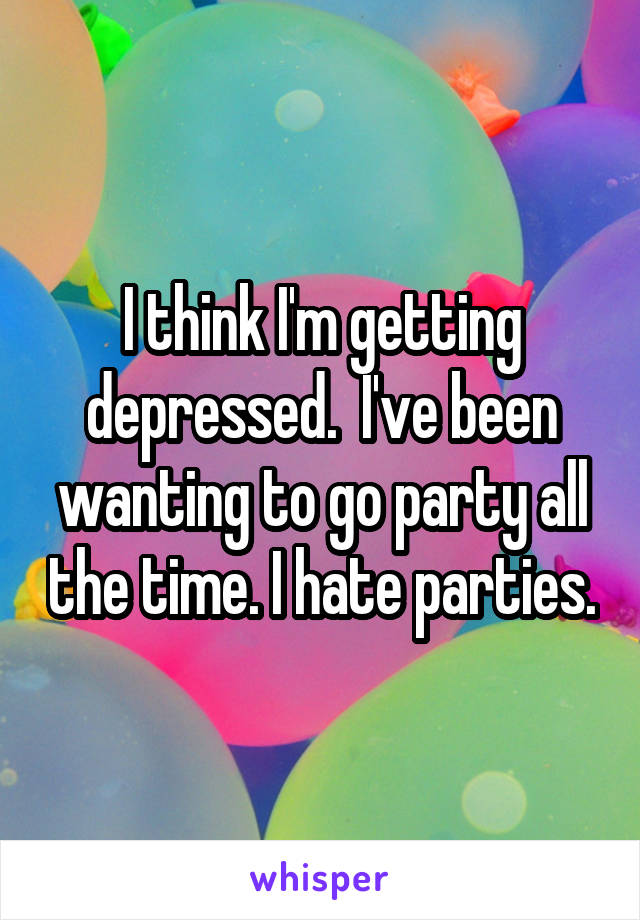 I think I'm getting depressed.  I've been wanting to go party all the time. I hate parties.