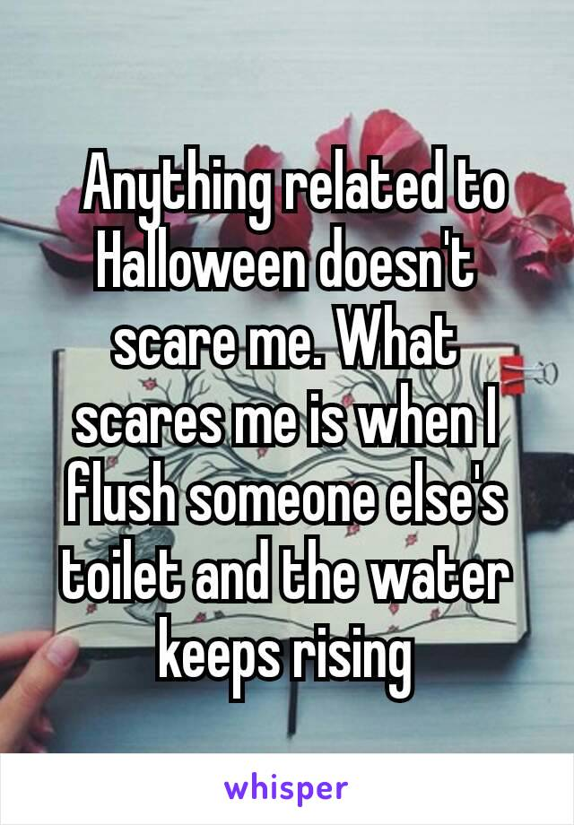 Anything related to Halloween doesn't scare me. What scares me is when I flush someone else's toilet and the water keeps rising