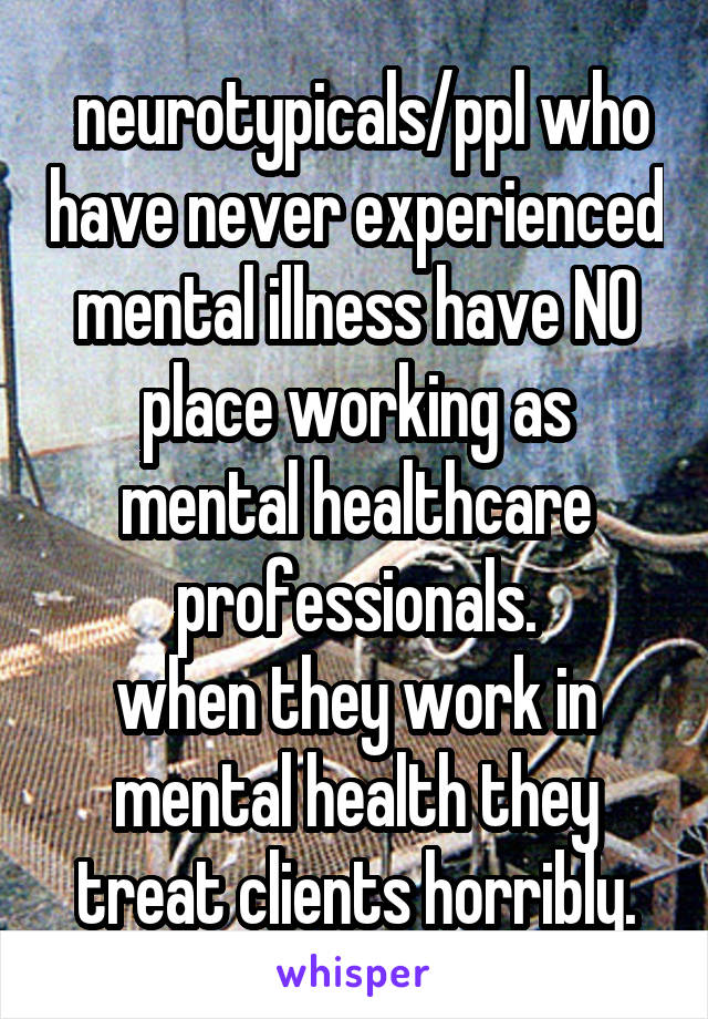 neurotypicals/ppl who have never experienced mental illness have NO place working as mental healthcare professionals. when they work in mental health they treat clients horribly.