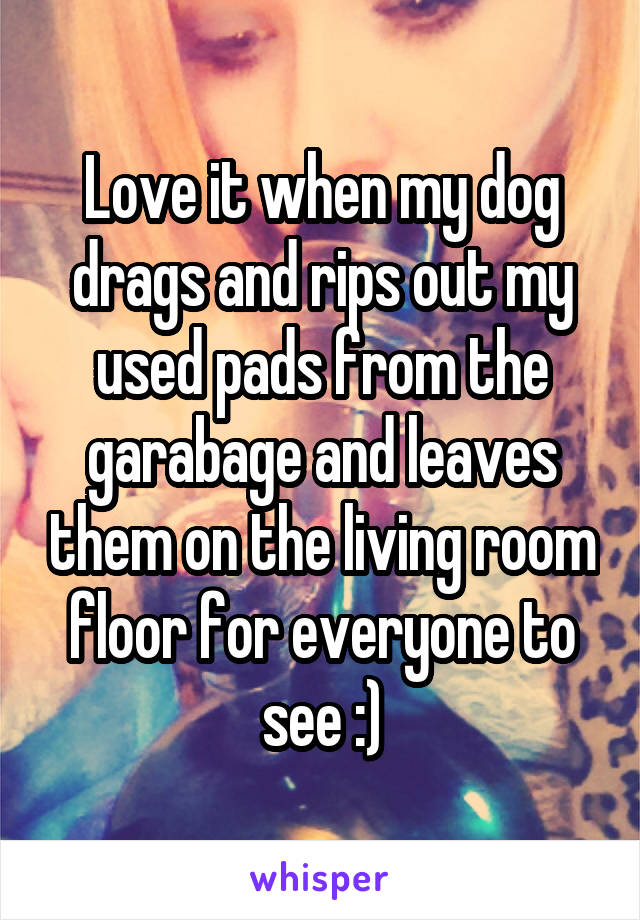 Love it when my dog drags and rips out my used pads from the garabage and leaves them on the living room floor for everyone to see :)