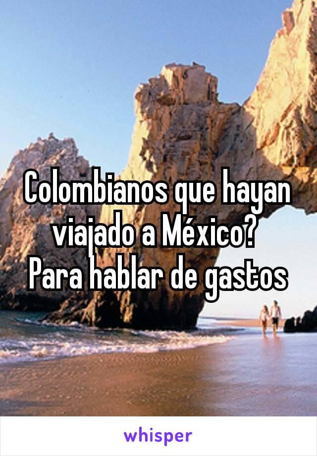 Colombianos que hayan viajado a México?  Para hablar de gastos