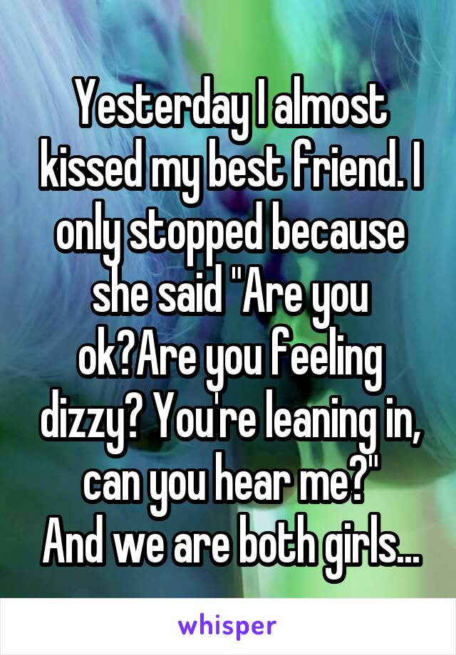 "Yesterday I almost kissed my best friend. I only stopped because she said ""Are you ok?Are you feeling dizzy? You're leaning in, can you hear me?"" And we are both girls..."