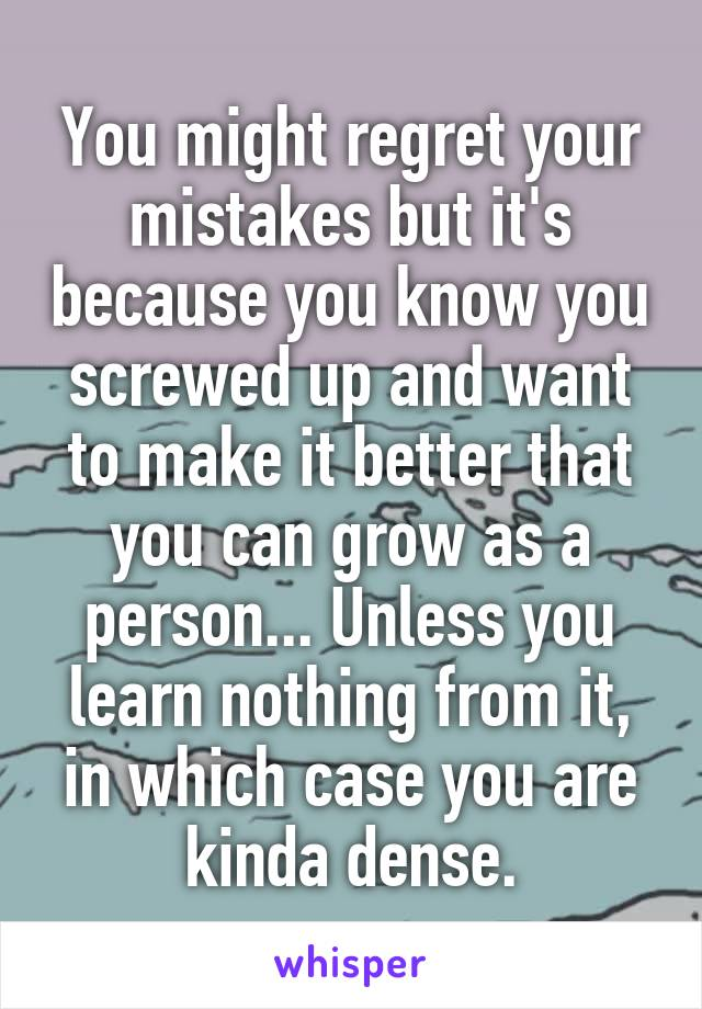 You might regret your mistakes but it's because you know you screwed up and want to make it better that you can grow as a person... Unless you learn nothing from it, in which case you are kinda dense.