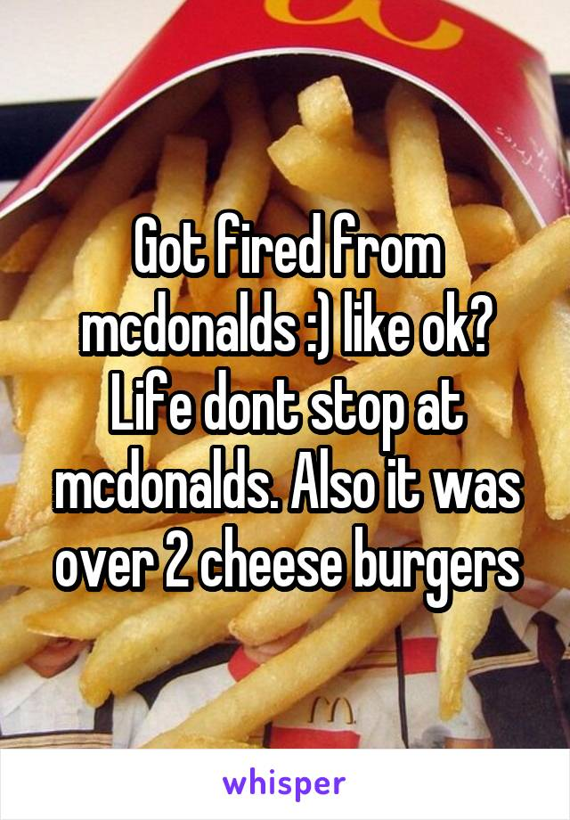 Got fired from mcdonalds :) like ok? Life dont stop at mcdonalds. Also it was over 2 cheese burgers