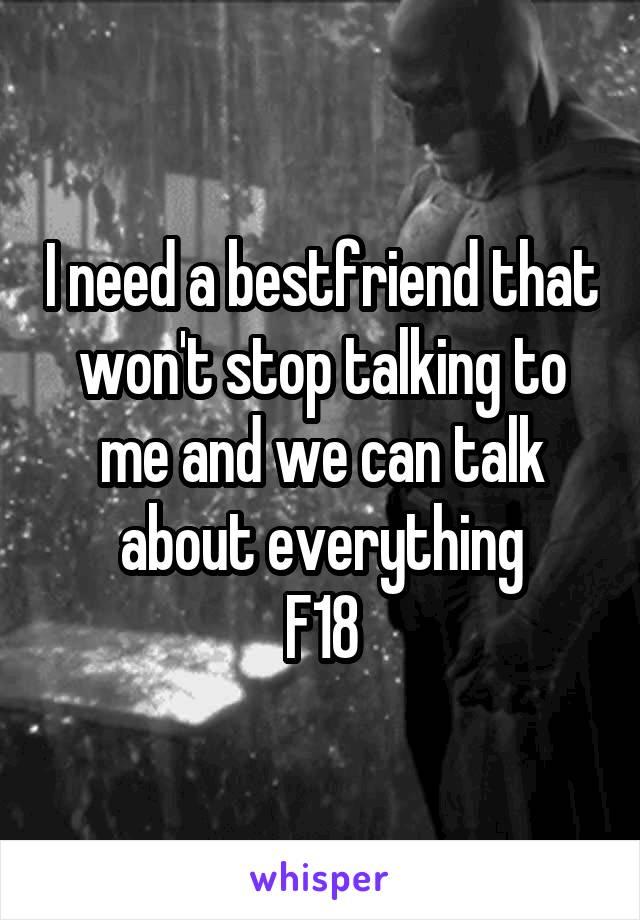 I need a bestfriend that won't stop talking to me and we can talk about everything F18