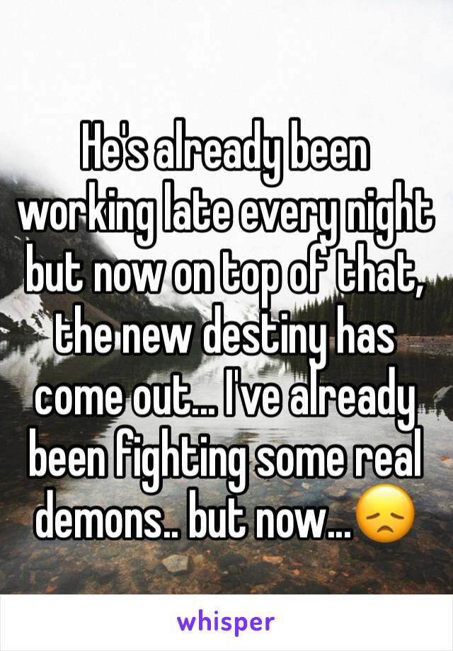 He's already been working late every night but now on top of that, the new destiny has come out... I've already been fighting some real demons.. but now...😞