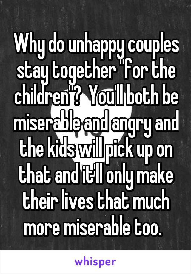 """Why do unhappy couples stay together """"for the children""""?  You'll both be miserable and angry and the kids will pick up on that and it'll only make their lives that much more miserable too."""