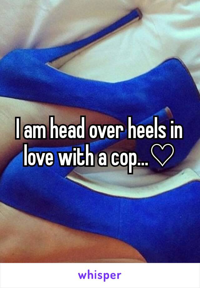 I am head over heels in love with a cop...♡