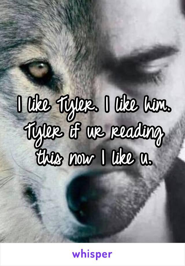 I like Tyler. I like him. Tyler if ur reading this now I like u.