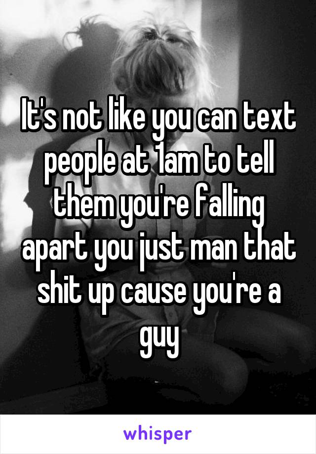 It's not like you can text people at 1am to tell them you're falling apart you just man that shit up cause you're a guy