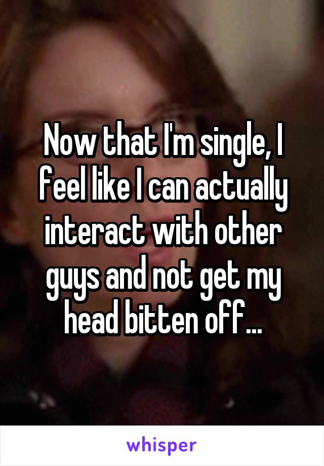 Now that I'm single, I feel like I can actually interact with other guys and not get my head bitten off...