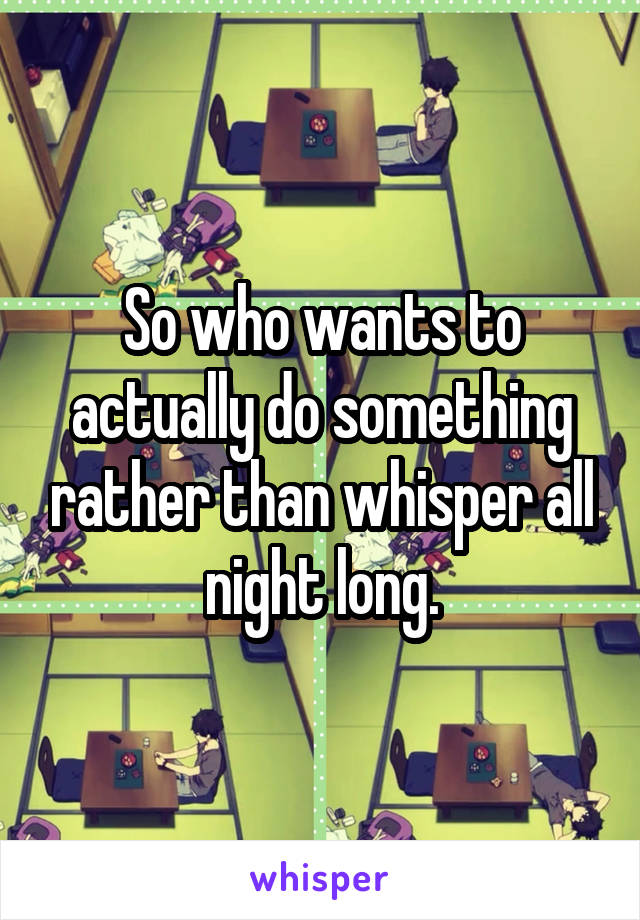 So who wants to actually do something rather than whisper all night long.