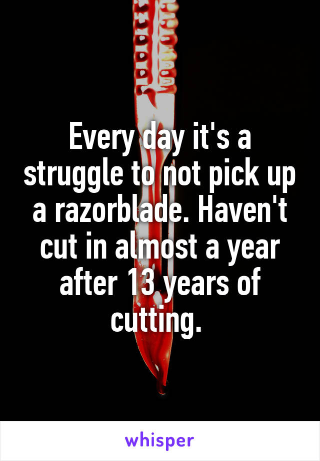Every day it's a struggle to not pick up a razorblade. Haven't cut in almost a year after 13 years of cutting.