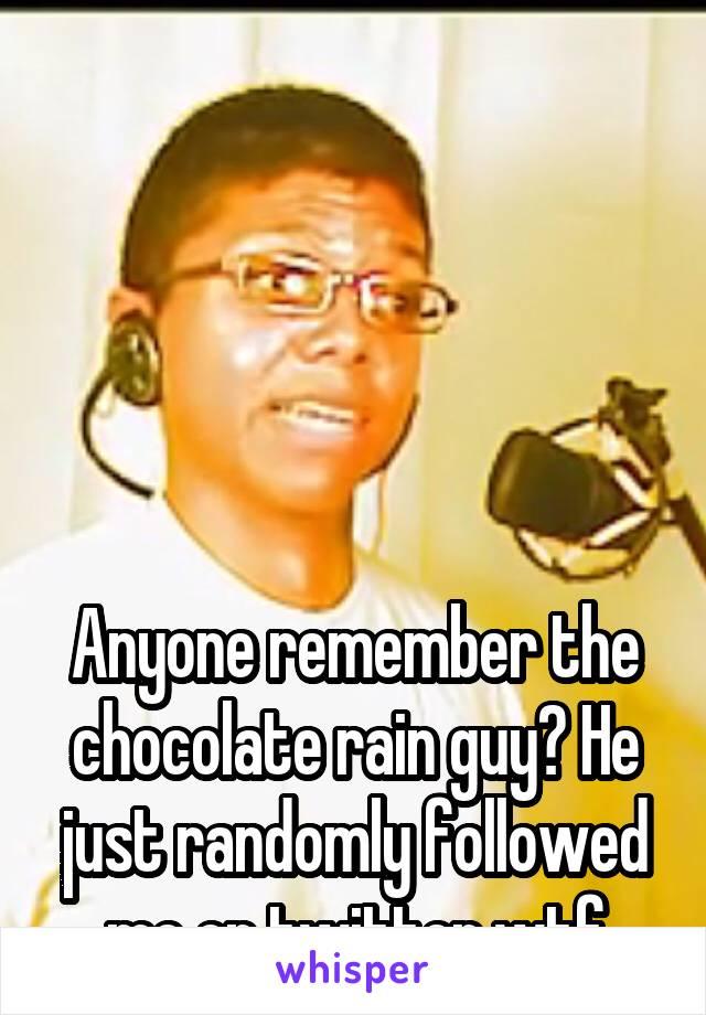 Anyone remember the chocolate rain guy? He just randomly followed me on twitter wtf