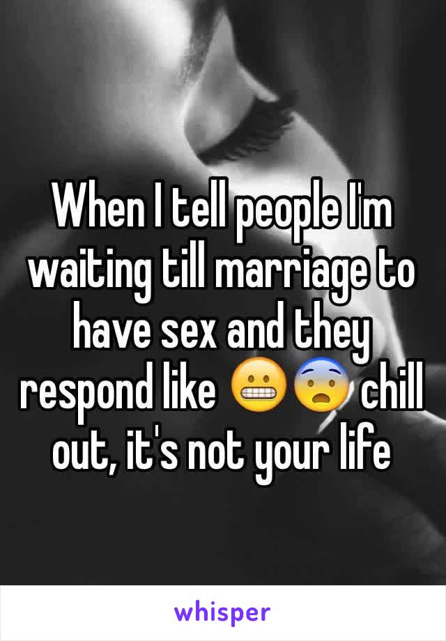 When I tell people I'm waiting till marriage to have sex and they respond like 😬😨 chill out, it's not your life