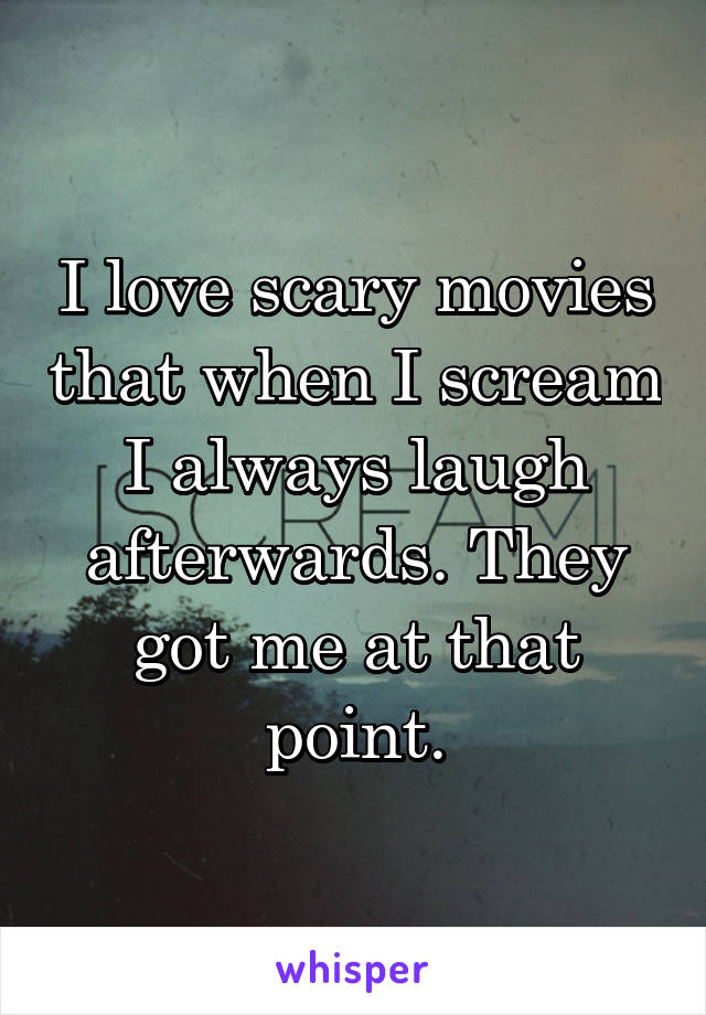 I love scary movies that when I scream I always laugh afterwards. They got me at that point.