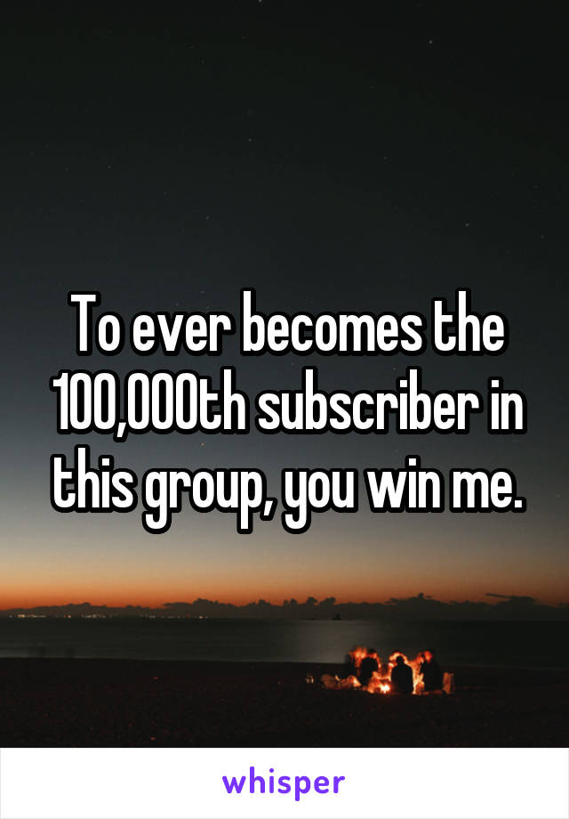 To ever becomes the 100,000th subscriber in this group, you win me.