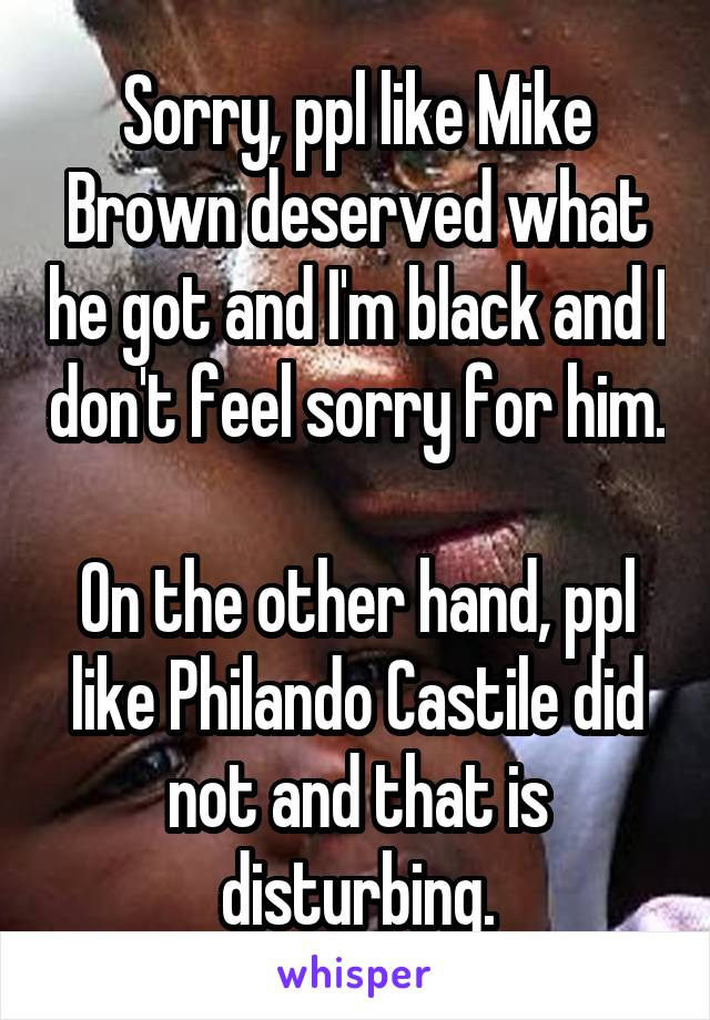 Sorry, ppl like Mike Brown deserved what he got and I'm black and I don't feel sorry for him.  On the other hand, ppl like Philando Castile did not and that is disturbing.