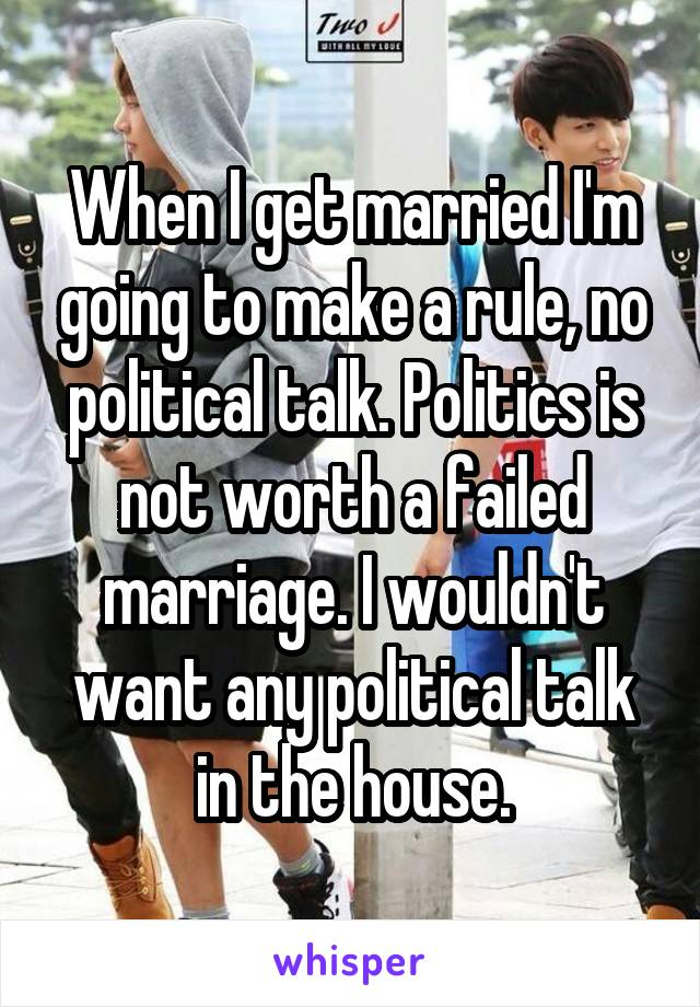 When I get married I'm going to make a rule, no political talk. Politics is not worth a failed marriage. I wouldn't want any political talk in the house.