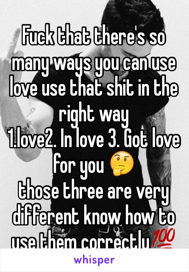 Fuck that there's so many ways you can use love use that shit in the right way  1.love2. In love 3. Got love for you 🤔 those three are very different know how to use them correctly💯