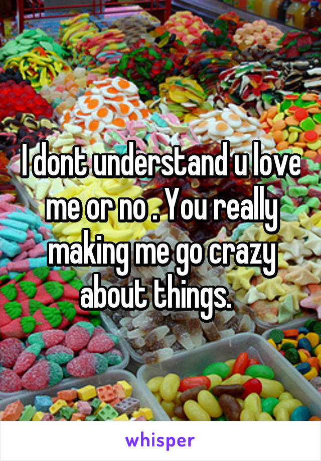 I dont understand u love me or no . You really making me go crazy about things.